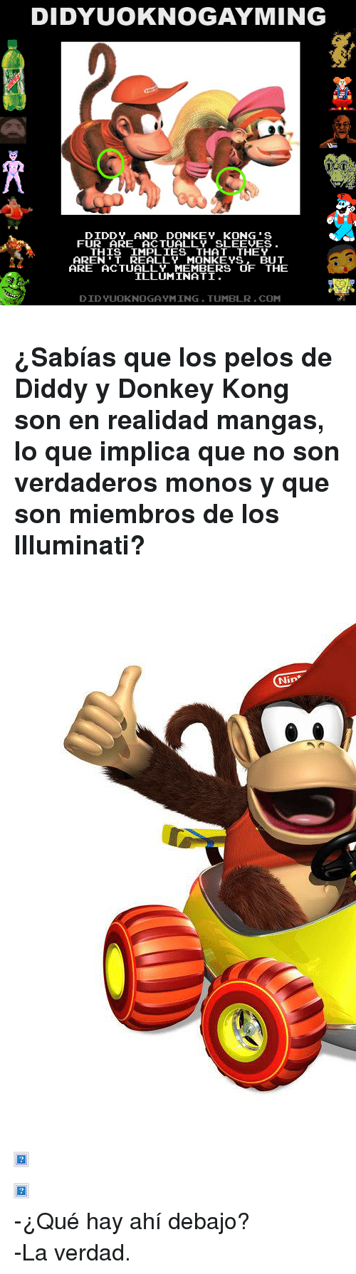 """Diddy Kong: DIDYUOKNOGAYMING  DIDDY AND DONKEY KONG'S  FUR ARE ACTUALLY SLEEVES  THIS IMPLIES THAT THEY  AREN'T REALLY MONKE YS. BUT  ARE ACTUALLY MEMBERS OF THE  ILLUMINATI  DIDYUOKNOGA YMING.TUMBLR.COM <h3>¿Sabías que los pelos de Diddy y Donkey Kong son en realidad mangas, lo que implica que no son verdaderos monos y que son miembros de los Illuminati?</h3> <p><img alt="""""""" src=""""http://images.wikia.com/donkeykong/images/archive/d/df/20110909224759!DKRDS_Diddy_Kong.jpg""""/></p>  <p><img alt="""""""" src=""""http://media.animevice.com/uploads/1/15812/448751-diddy_kong__mario_super_sluggers_.jpg""""/></p>  <p><img alt="""""""" src=""""http://www.thetanooki.com/wp-content/uploads/2010/11/donkey_kong.jpg""""/></p> <p>-¿Qué hay ahí debajo?</p> <p>-La verdad.</p>"""