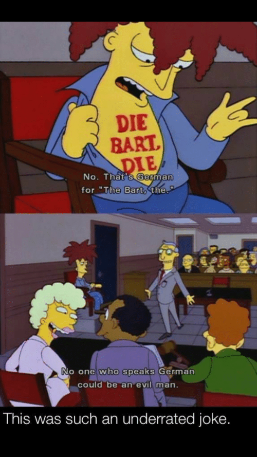 "No Thats: DIE  BART  DIE  No. That's German  for ""The Bart, the.  No one who speaks German  could be an evil man.  This was such an underrated joke."
