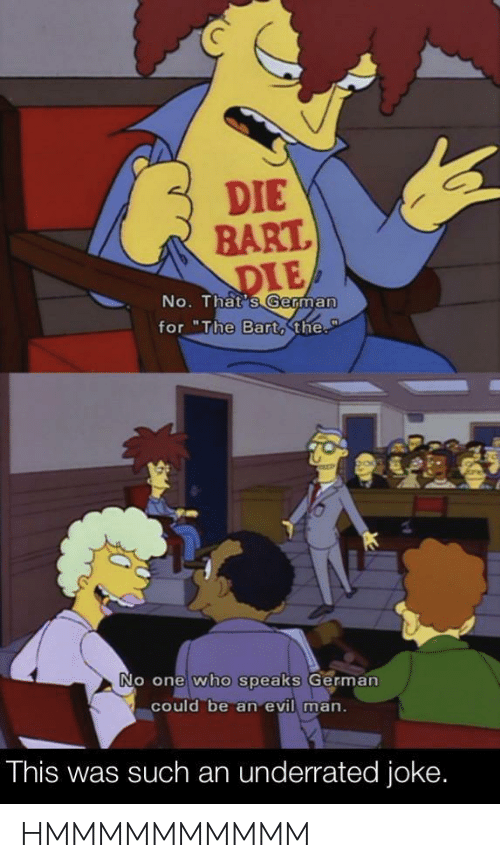 "No Thats: DIE  BART.  DIE  No. That's German  for ""The Bart,the.  P  No one who speaks German  could be an evil man.  This was such an underrated joke. HMMMMMMMMMM"