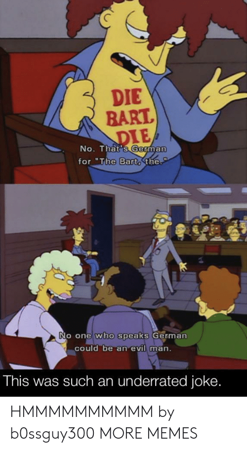 "No Thats: DIE  BART.  DIE  No. That's German  for ""The Bart,the.  P  No one who speaks German  could be an evil man.  This was such an underrated joke. HMMMMMMMMMM by b0ssguy300 MORE MEMES"