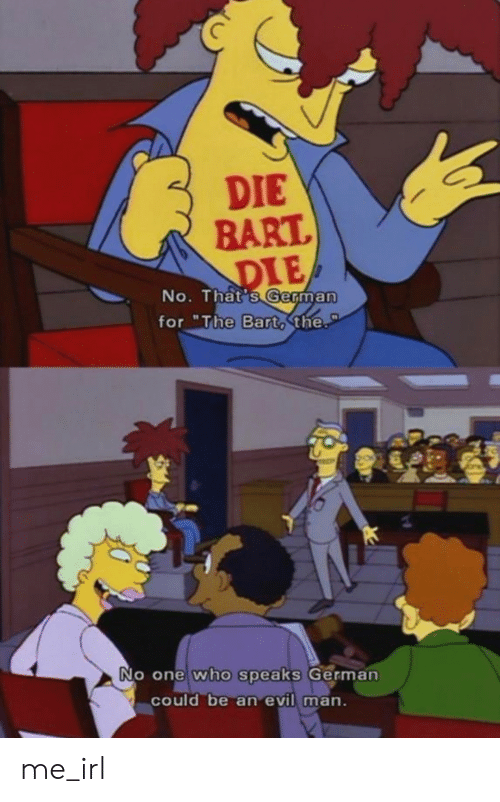 "No Thats: DIE  BART  DIE  No. That's German  for ""The Barto the.  PT  No one who speaks German  could be an evil man. me_irl"