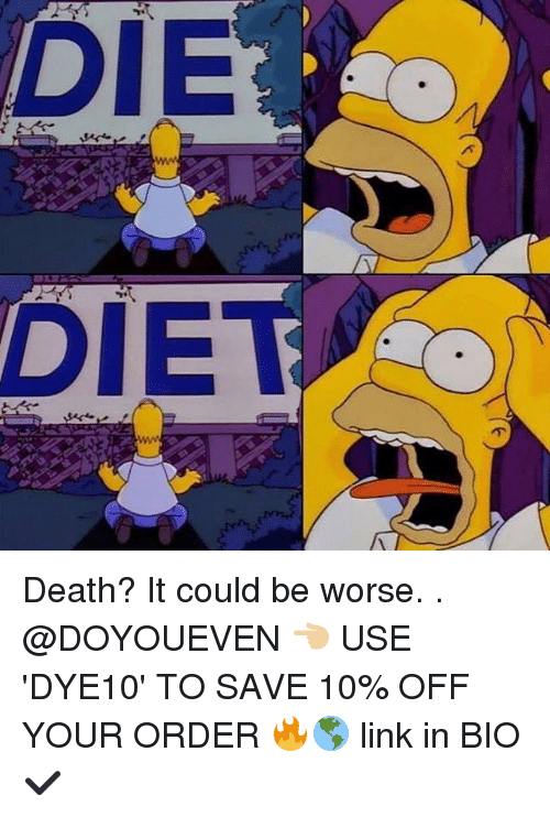 it could be worse: DIE  DIE Death? It could be worse. . @DOYOUEVEN 👈🏼 USE 'DYE10' TO SAVE 10% OFF YOUR ORDER 🔥🌎 link in BIO ✔️