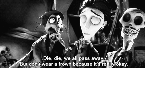 Frowned: Die, die, we all pass away  But don't wear a frown because it's really okay