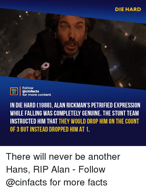 die hard: DIE HARD  Follow  NENA  ACTS  @cinfacts  for more content  IN DIE HARD (1988), ALAN RICKMAN'S PETRIFIED EXPRESSION  WHILE FALLING WAS COMPLETELY GENUINE. THE STUNT TEAM  INSTRUCTED HIM THAT THEY WOULD DROP HIM ON THE COUNT  OF 3 BUT INSTEAD DROPPED HIM AT 1 There will never be another Hans, RIP Alan⠀ -⠀ Follow @cinfacts for more facts