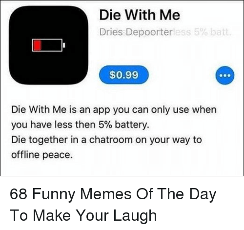 offline: Die With Me  Dries Depoorterless 5% batt  $0.99  Die With Me is an app you can only use when  you have less then 5% battery.  Die together in a chatroom on your way to  offline peace. 68 Funny Memes Of The Day To Make Your Laugh