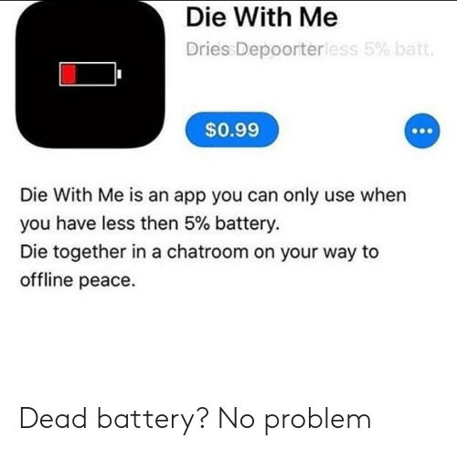 offline: Die With Me  Dries Depoorterless 5% batt.  $0.99  Die With Me is an app you can only use when  you have less then 5% battery.  Die together in a chatroom on your way to  offline peace. Dead battery? No problem