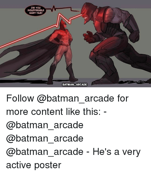 Memes, 🤖, and Arcade: DIE YOU  INSUFFERABLE  MARY SUE!  BATMAN ARCADE Follow @batman_arcade for more content like this: - @batman_arcade @batman_arcade @batman_arcade - He's a very active poster
