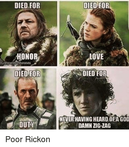 Rickon: DIED FOR  HONOR  GYERacma DIED FOR  DUTY  DIED FOR  LOVE  DIED FOR  NEVER HAVINGHEARD OEA GOD  DAMN ZIG-ZAG Poor Rickon