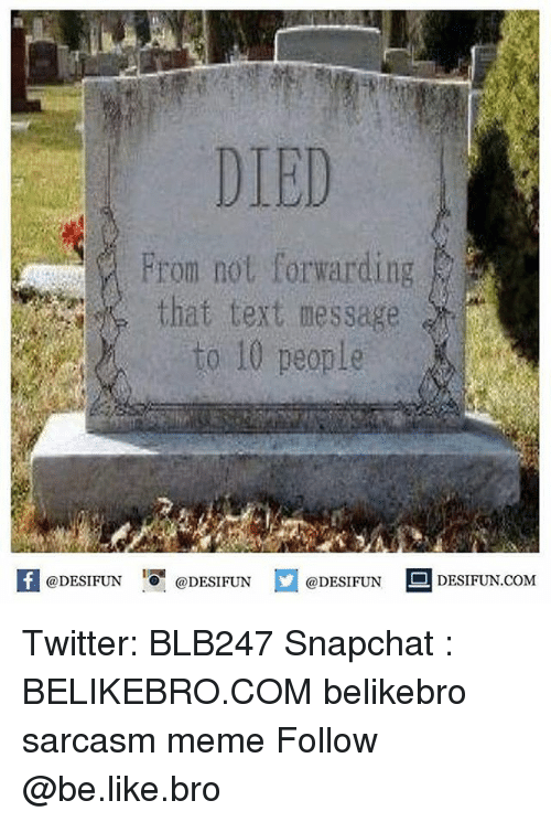 meming: DIED  From not forwarding  that text message  to 10 people  @DESIFUN '.0 @DESIFUN  @DESIFUN ■ DESIFUN.COM Twitter: BLB247 Snapchat : BELIKEBRO.COM belikebro sarcasm meme Follow @be.like.bro