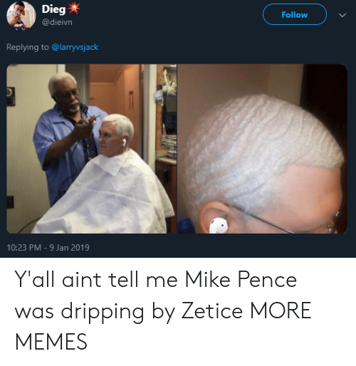 dripping: Dieg  @dieivn  Follow  Replying to @larryvsjack  10:23 PM-9 Jan 2019 Y'all aint tell me Mike Pence was dripping by Zetice MORE MEMES