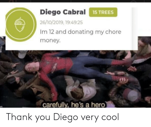 carefully: Diego Cabral15 TREES  26/10/2019, 19:49:25  Im 12 and donating my chore  money.  carefully, he's a hero)  m Thank you Diego very cool