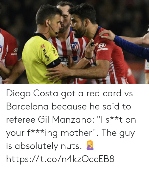 "referee: Diego Costa got a red card vs Barcelona because he said to referee Gil Manzano: ""I s**t on your f***ing mother"".  The guy is absolutely nuts. 🤦 https://t.co/n4kzOccEB8"