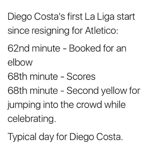 Diego Costa, Memes, and La Liga: Diego Costa's first La Liga start  since resigning for Atletico:  62nd minute - Booked for an  elbow  68th minute - Scores  68th minute - Second yellow for  jumping into the crowd while  celebrating  Typical day for Diego Costa.