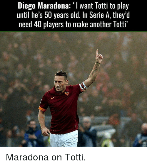 """Diego Maradona: Diego Maradona: """"I want Totti to play  until he's 50 years old. In Serie A, they'd  need 40 players to make another Totti' Maradona on Totti."""