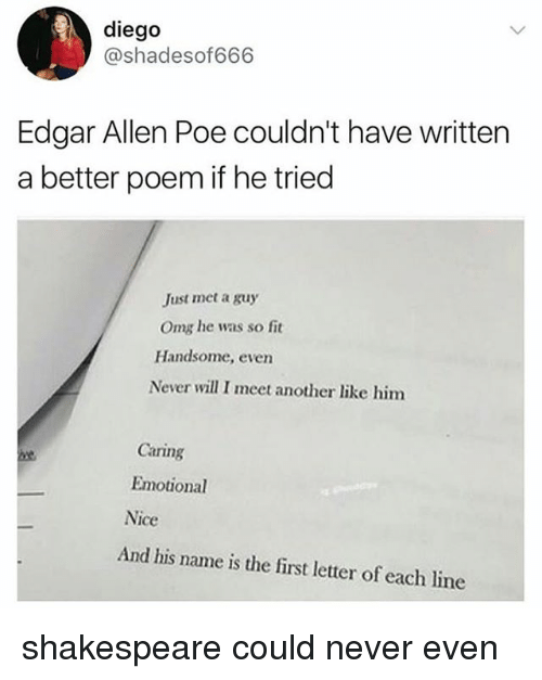 Memes, Omg, and Shakespeare: diego  @shadesof666  Edgar Allen Poe couldn't have written  a better poem if he tried  Just met a guy  Omg he was so fit  Handsome, even  Never will I meet another like him  Caring  Emotional  Nice  And his name is the first letter of each line shakespeare could never even