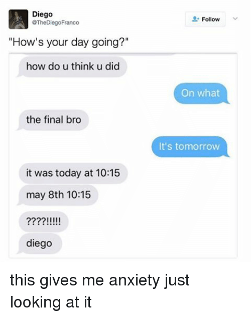 """Anxiety, Today, and Tomorrow: Diego  @The DiegoFranco  """"How's your day going?""""  how do u think u did  the final bro  it was today at 10:15  may 8th 10:15  IIII  diego  Follow  On what  It's tomorrow this gives me anxiety just looking at it"""
