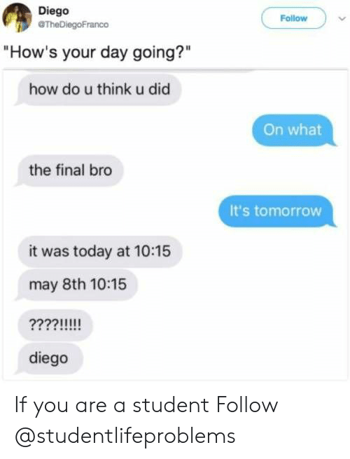 "Hows Your Day: Diego  TheDiegoFranco  Follow  ""How's your day going?""  how do u think u did  On what  the final bro  It's tomorrow  it was today at 10:15  may 8th 10:15  diego If you are a student Follow @studentlifeproblems​"