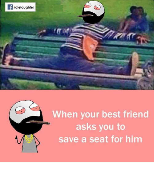 When Your Best Friend: dielaughter  When your best friend  asks you to  save a seat for him