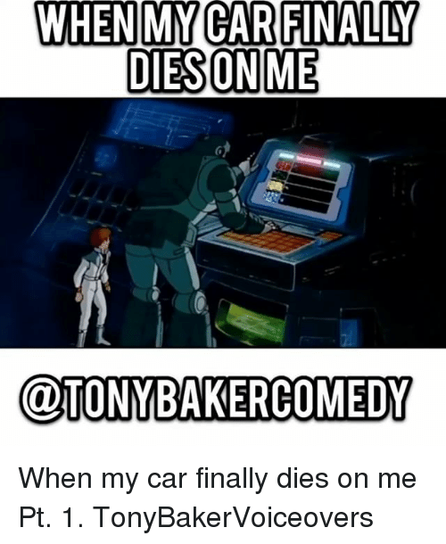 Memes, 🤖, and Car: DIESONME  @TONYBAKERCOMEDY When my car finally dies on me Pt. 1. TonyBakerVoiceovers