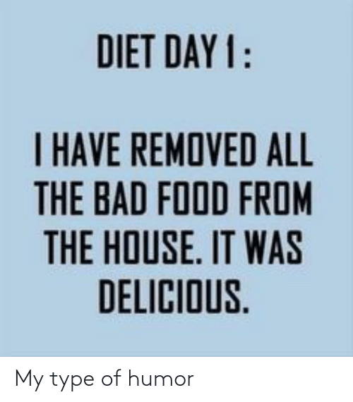 Diet: DIET DAY 1:  I HAVE REMOVED ALL  THE BAD FOOD FROM  E IT  THE HOUSE. IT WAS  DELICIOUS. My type of humor