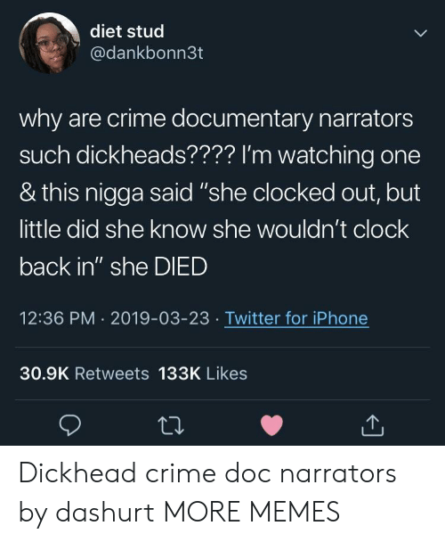 "stud: diet stud  @dankbonn3t  why are crime documentary narrators  such dickheads???? I'm watching one  & this nigga said ""she clocked out, but  little did she know she wouldn't clock  back in"" she DIED  12:36 PM 2019-03-23 Twitter for iPhone  30.9K Retweets 133K Likes Dickhead crime doc narrators by dashurt MORE MEMES"