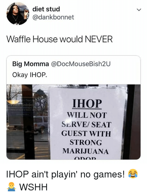 Ihop, Memes, and Wshh: diet stud  @dankbonnet  Waffle House would NEVER  Big Momma @DocMouseBish2U  Okay IHOP.  IHOP  WILL NOT  SERVE/SEAT  GUEST WITH  STRONG  MARIJUANA IHOP ain't playin' no games! 😂🤷‍♂️ WSHH