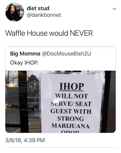 stud: diet stud  @dankbonnet  Waffle House would NEVER  Big Momma @DocMouseBish2U  Okay IHOP.  IHOP  WILL NOT  SERVE/ SEAT  GUEST WITH  STRONG  MARIJUANA  3/6/18, 4:39 PM