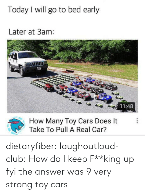 The Answer: dietaryfiber: laughoutloud-club: How do I keep F**king up fyi the answer was 9 very strong toy cars