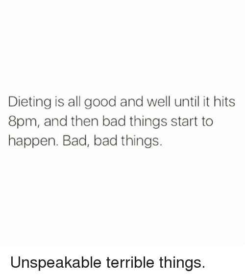 Bad, Dieting, and Good: Dieting is all good and well until it hits  8pm, and then bad things start to  happen. Bad, bad things. Unspeakable terrible things.