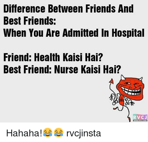 hospitable: Difference Between Friends And  Best Friends:  When You Are Admitted In Hospital  Friend: Health Kaisi Hai?  Best Friend: Nurse Kaisi Hai?  RVCJ Hahaha!😂😂 rvcjinsta