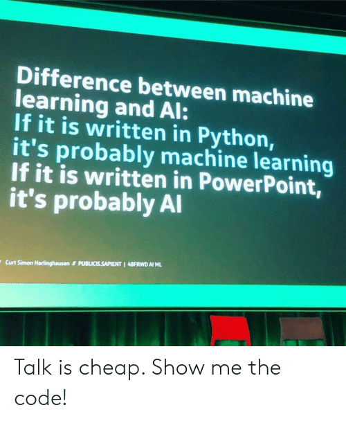 Powerpoint: Difference between machine  learning and Al:  If it is written in Python,  it's probably machine learning  If it is written in PowerPoint,  it's probably Al  PUBLICIS.SAPIENT 1 48FRWD AI ML  Curt Simon Harlinghausen Talk is cheap. Show me the code!