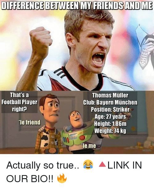 Memes, Bayern, and 🤖: DIFFERENCE BETWEEN MY FRIENDS AND ME  That's a  Thomas Muller  Football Player  Club: Bayern Munchen  right?  Position: Striker  Age: 27 years  ie friend  Height: 1.86m  Weight: 74 kg  ale me Actually so true.. 😂 🔺LINK IN OUR BIO!! 🔥