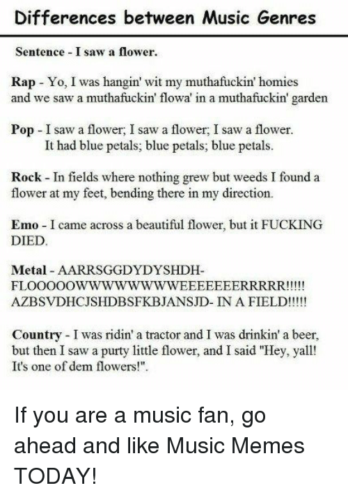 """Music Memes: Differences between Music Genres  Sentence I saw a flower.  Rap Yo, I was hangin' wit my muthafuckin' homies  and we saw a muthafuckin' flowa in a muthafuckin' garden  Pop I saw a flower; saw a flower, I saw a flower.  It had blue petals, blue petals; blue petals.  Rock-In fields where nothing grew but weeds I found a  flower at my feet, bending there in my direction.  Emo-Icame across a beautiful flower, but it FUCKING  DIED  Metal AAR RSGGDYDYSHIDH-  FLOOOOO  EEEEEERRRRR!!!  AZBSvDHCJS HDBSFKBJANSJD- IN A FIELD!  Country was ridin' a tractor and I was drinkin' a beer,  but then I saw a purty little flower, and I said """"Hey, yall  It's one of dem flowers!"""" If you are a music fan, go ahead and like Music Memes TODAY!"""