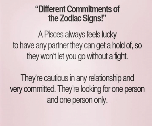 "zodiac signs: ""Different Commitments of  the Zodiac Signs!""  A Pisces always feels lucky  to have any partner they can get a hold of, so  they won't let you go without afight.  Theyre cautious in any relationship and  very committed. They re looking for one person  and one person only"
