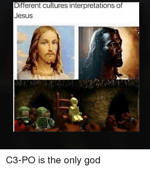 God, Jesus, and Memes: Different cultures interpretations of  Jesus C3-PO is the only god