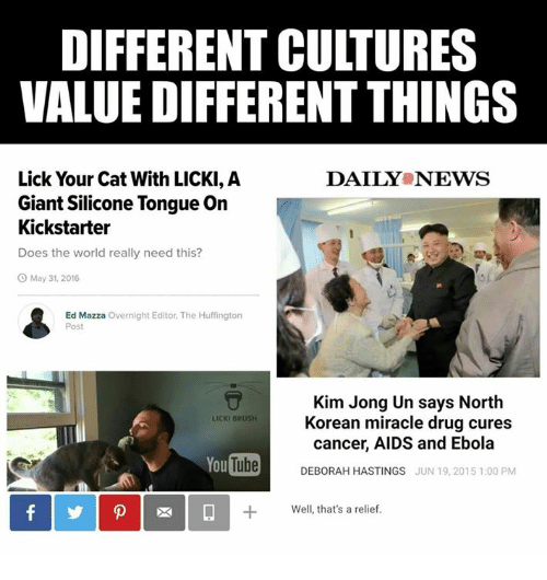 Deborah: DIFFERENT CULTURES  VALUEDIFFERENT THINGS  Lick Your Cat With LICKI, A  DAILY NEWS  Giant Silicone Tongue On  Kickstarter  Does the world really need this?  O May 31, 2016  Ed Mazza Overnight Editor, The Huffington  Post  Kim Jong Un says North  LICKI BRUSH  Korean miracle drug cures  cancer, AIDS and Ebola  YouTube  DEBORAH HASTINGS  JUN 19, 2015 1:00 PM  Well, that's a relief.