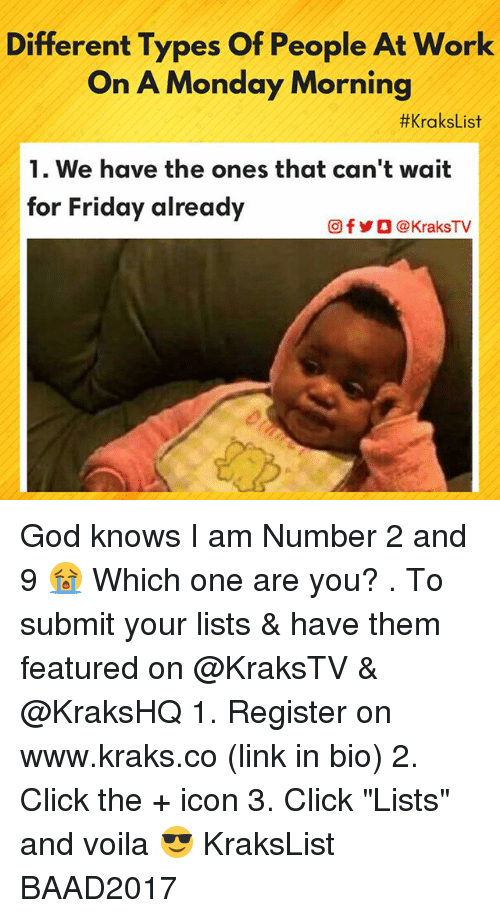 "Click, Friday, and God: Different Types Of People At Work  On A Monday Morning  #KraksList  1. We have the ones that can't wait  for Friday already  回f步O @ KraksTV God knows I am Number 2 and 9 😭 Which one are you? . To submit your lists & have them featured on @KraksTV & @KraksHQ 1. Register on www.kraks.co (link in bio) 2. Click the + icon 3. Click ""Lists"" and voila 😎 KraksList BAAD2017"