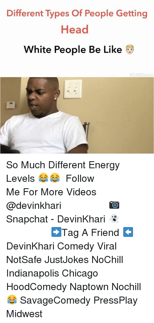 Getting Head: Different Types Of People Getting  Head  White People Be Like  IG: Dev So Much Different Energy Levels 😂😂 ━━━━━━━━━━━━━━━ Follow Me For More Videos @devinkhari ━━━━━━━━━━━━━━━ 📷 Snapchat - DevinKhari 👻 ━━━━━━━━━━━━━━━ ➡️Tag A Friend ⬅️ DevinKhari Comedy Viral NotSafe JustJokes NoChill Indianapolis Chicago HoodComedy Naptown Nochill 😂 SavageComedy PressPlay Midwest ━━━━━━━━━━━━━━━