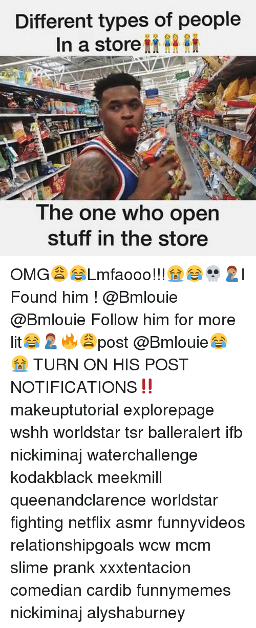 Lit, Memes, and Netflix: Different types of people  In a store  The one who open  stuff in the store OMG😩😂Lmfaooo!!!😭😂💀🤦🏽‍♂️I Found him ! @Bmlouie @Bmlouie Follow him for more lit😂🤦🏽‍♂️🔥😩post @Bmlouie😂😭 TURN ON HIS POST NOTIFICATIONS‼️ makeuptutorial explorepage wshh worldstar tsr balleralert ifb nickiminaj waterchallenge kodakblack meekmill queenandclarence worldstar fighting netflix asmr funnyvideos relationshipgoals wcw mcm slime prank xxxtentacion comedian cardib funnymemes nickiminaj alyshaburney