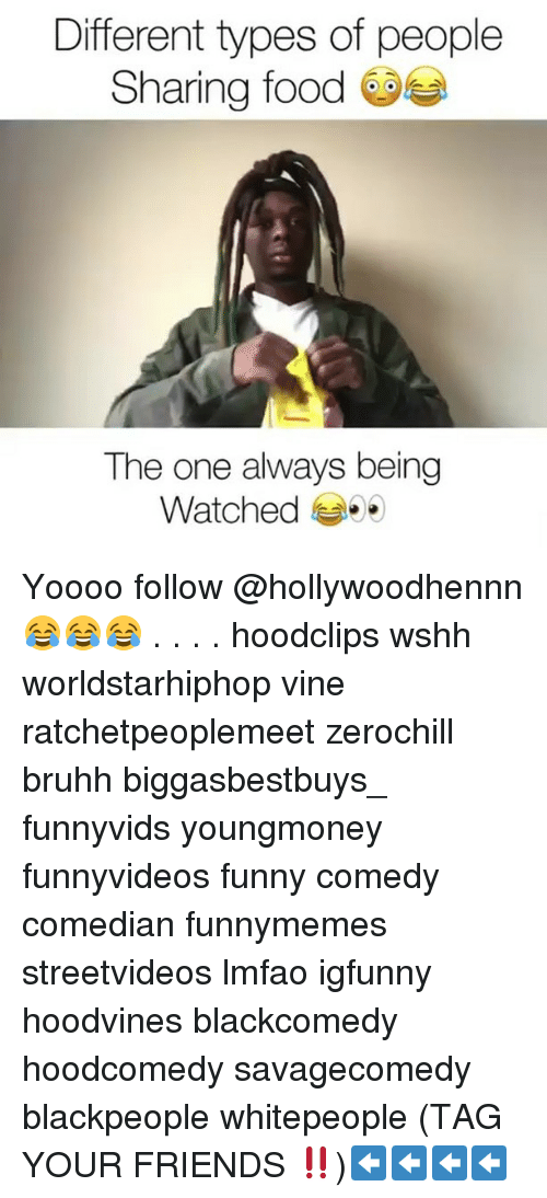 Food, Friends, and Funny: Different types of people  Sharing food  The one always being  Watched Yoooo follow @hollywoodhennn 😂😂😂 . . . . hoodclips wshh worldstarhiphop vine ratchetpeoplemeet zerochill bruhh biggasbestbuys_ funnyvids youngmoney funnyvideos funny comedy comedian funnymemes streetvideos lmfao igfunny hoodvines blackcomedy hoodcomedy savagecomedy blackpeople whitepeople (TAG YOUR FRIENDS ‼️)⬅️⬅️⬅️⬅️