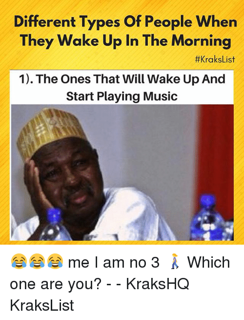 Memes, Music, and 🤖: Different Types Of People When  They Wake Up In The Morning  #KraksList  1). The Ones That Will Wake Up And  Start Playing Music 😂😂😂 me I am no 3 🚶‍♀️ Which one are you? - - KraksHQ KraksList