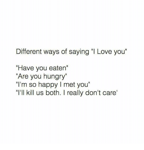 """Hungryness: Different ways of saying """"I Love you""""  """"Have you eaten'  """"Are you hungry""""  """"I'm so happy l met you""""  """"I'll kill us both. I really don't care'"""