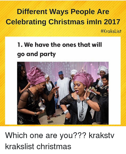 Christmas, Memes, and Party: Different Ways People Are  Celebrating Christmas imln 2017  #KraksList  1. We have the ones that will  go and party Which one are you??? krakstv krakslist christmas