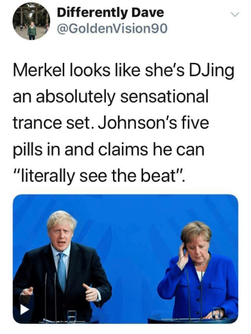 "johnsons: Differently Dave  @GoldenVision90  Merkel looks like she's DJing  an absolutely sensational  trance set. Johnson's five  pills in and claims he can  ""literally see the beat"""