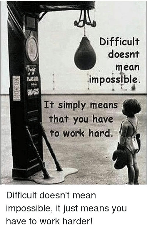 Impossibility: Difficult  doesnt  mean  impossible  It simply means  that you have  to work hard Difficult doesn't mean impossible, it just means you have to work harder!