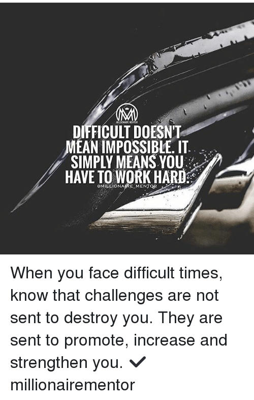 Memes, Work, and Mean: DIFFICULT DOESNT  MEAN IMPOSSIBLE. IT  SIMPLY MEANS YOU  HAVE TO WORK HARD  OMIELIONAIRE MENTOR When you face difficult times, know that challenges are not sent to destroy you. They are sent to promote, increase and strengthen you. ✔️ millionairementor
