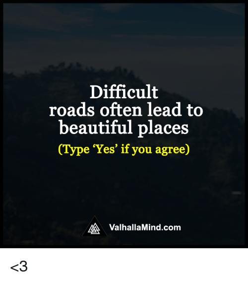 beautiful places: Difficult  roads often lead to  beautiful places  e 'Yes' if you agree)  MA Valhalla Mind.com <3
