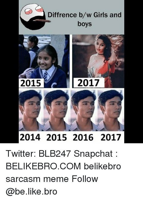 Be Like, Girls, and Meme: Diffrence b/w Girls and  boys  2015  2017  2014 2015 2016 2017 Twitter: BLB247 Snapchat : BELIKEBRO.COM belikebro sarcasm meme Follow @be.like.bro