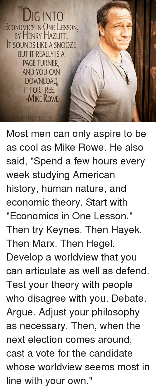 "Arguing, Dank, and American: ""DIG INTO  ECONOMICS IN ONE LESSON.  BY HENRY HAZLITT.  IT SOUNDS LIKE A SN00ZE  BUT IT REALLY IS A  PAGE TURNER  AND YOU CAN  DOWNLOAD  IT FOR FREE.  -MIKE ROWE  ISESINSTITUTE Most men can only aspire to be as cool as Mike Rowe.  He also said, ""Spend a few hours every week studying American history, human nature, and economic theory. Start with ""Economics in One Lesson."" Then try Keynes. Then Hayek. Then Marx. Then Hegel. Develop a worldview that you can articulate as well as defend. Test your theory with people who disagree with you. Debate. Argue. Adjust your philosophy as necessary. Then, when the next election comes around, cast a vote for the candidate whose worldview seems most in line with your own."""