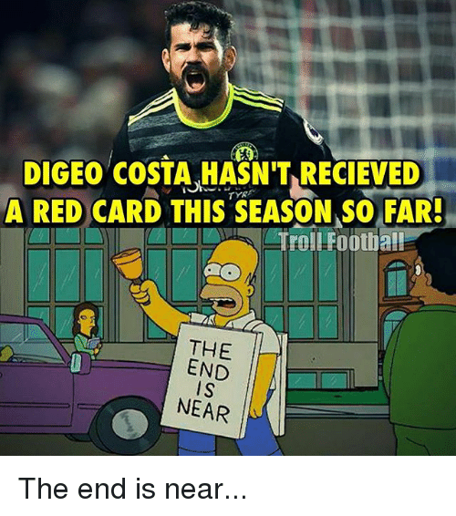 Memes, 🤖, and Red: DIGEo COSTA HASN'T RECIEVED  A RED CARD THIS SEASON SO FAR!  Troll Football  THE  END  NEAR The end is near...